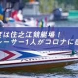 ボートレーサーでまた1人コロナ感染!今度は住之江競艇場!詳細や今後のレースは?