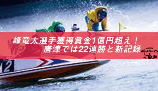 峰竜太選手はやっぱりすごい!すでに獲得賞金1億円超え!唐津では22連勝と新記録