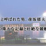【艇王】と呼ばれた競艇界のレジェンド彦坂郁雄さんの壮絶な競艇人生