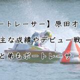ボートレーサー原田才一郎の成績やデビュー戦、元競艇選手の父まで調査
